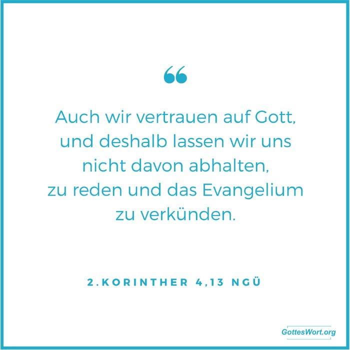 Auch wir vertrauen auf Gott, und deshalb lassen wir uns nicht davon abhalten, zu reden und das Evangelium zu verkünden. 2 Korinther 4,13 NGÜ