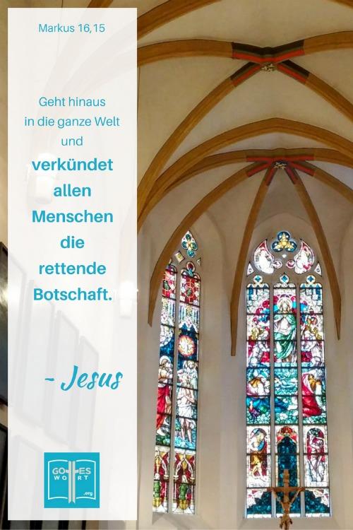 Dann sagte er zu ihnen: »Geht hinaus in die ganze Welt und verkündet allen Menschen2 die rettende Botschaft.  Markus 16,15 Deutsche Kirche