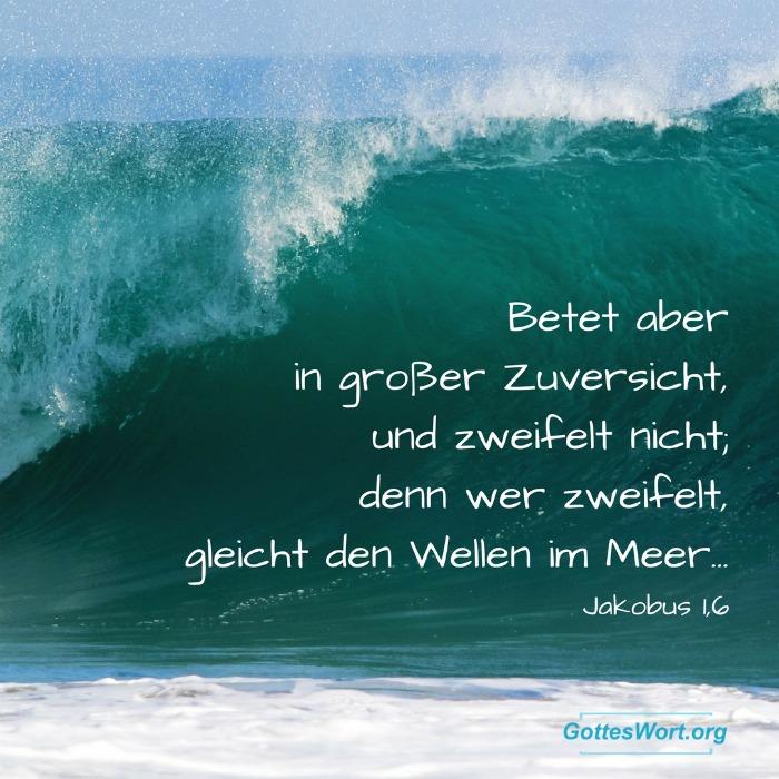 Betet aber in grosser Zuversicht, und zweifelt nicht; denn wer zweifelt, gleicht den Wellen im Meer, die vom Sturm hin-und hergetrieben werden. Jacobs 1,6