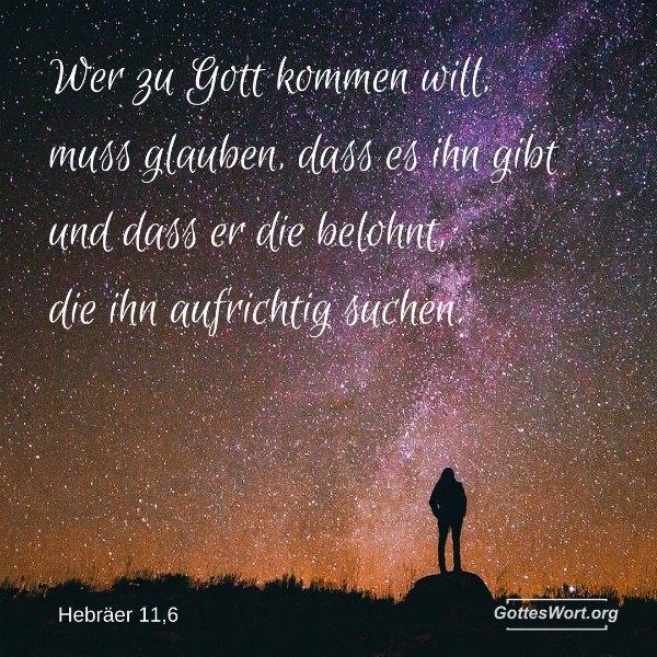 Aber ohne Glauben ist es unmöglich, Gott zu gefallen. Wer zu Gott kommen will, muss glauben, dass es ihn gibt und dass er die belohnt, die ihn aufrichtig suchen. Hebraeer 11,6