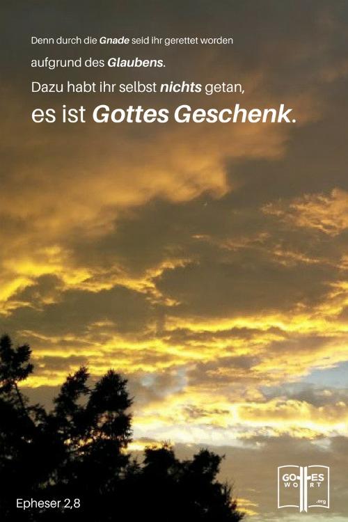 Denn durch die Gnade seid ihr gerettet worden aufgrund des Glaubens. Dazu habt ihr selbst nichts getan, es ist Gottes Geschenk  Epheser 2,8  http://www.gottes-wort.com/in-der-not.html