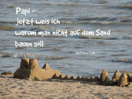 Papi … jetzt weis ich warum man nicht auf dem Sand bauen soll. Matt 7,25