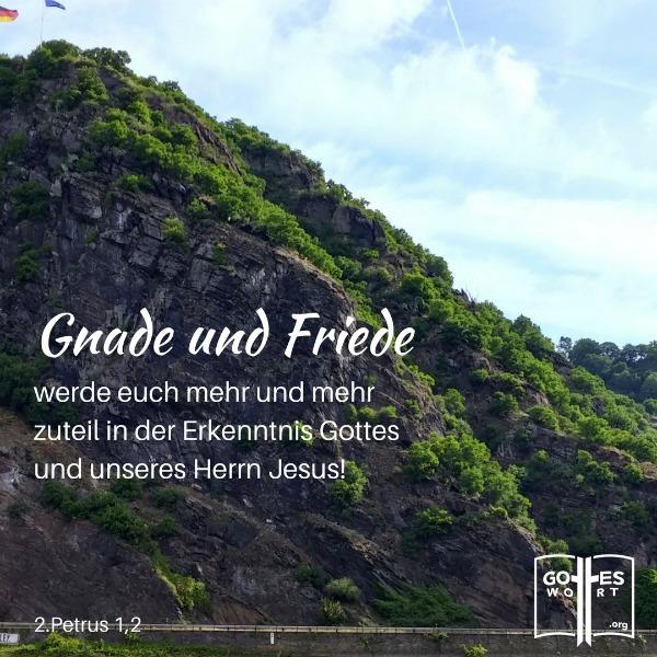Gnade und Friede werde euch mehr und mehr zuteil in der Erkenntnis Gottes und unseres Herrn Jesus! 2.Petrus 1,2 Lorelei, Deutschland