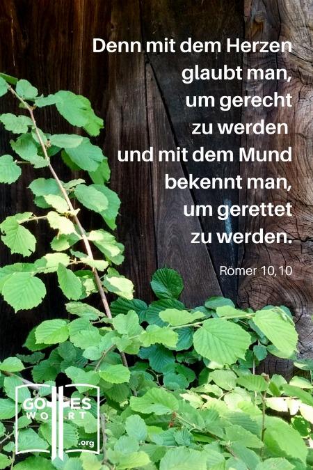Denn mit dem Herzen glaubt man, um gerecht zu werden, und mit dem Mund bekennt man, um gerettet zu werden;  Römer 10,10