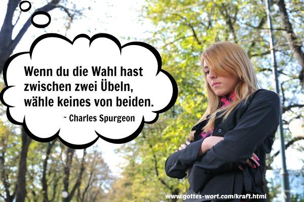 Wenn du die Wahl hast zwischen zwei Übeln, wähle keines von beiden. Charles Spurgeon.