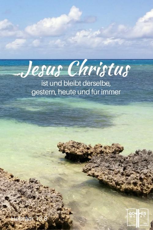 Jesus Christus ist und bleibt derselbe, gestern, heute und für immer. Hebräer 13,8